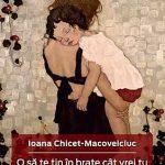 O să te ţin în braţe cât vrei tu şi încă o secundă –  Ioana Chicet-Macoveiciuc